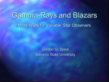 Gamma-Rays and Blazars More Work for Variable Star Observers Gordon G. Spear Sonoma State University.