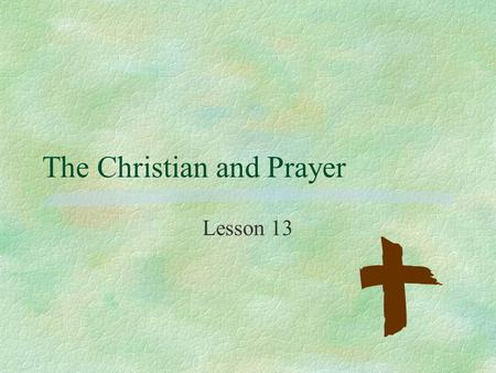 The Christian and Prayer Lesson 13. Psalm 19:14 §May the words of my mouth and the meditation of my heart be pleasing in your sight, O LORD, my Rock and.
