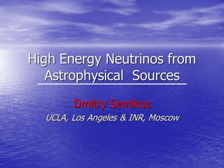 High Energy Neutrinos from Astrophysical Sources Dmitry Semikoz UCLA, Los Angeles & INR, Moscow.