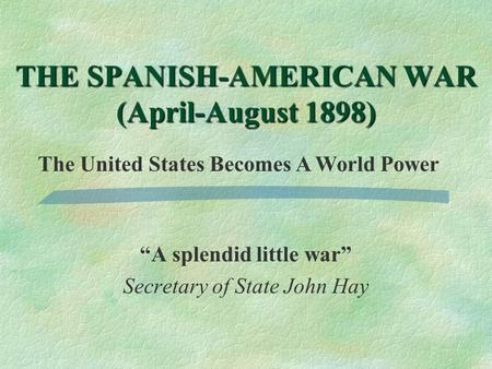 """A splendid little war"" Secretary of State John Hay THE SPANISH-AMERICAN WAR (April-August 1898) The United States Becomes A World Power."