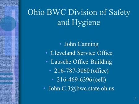 Ohio BWC Division of Safety and Hygiene John Canning Cleveland Service Office Lausche Office Building 216-787-3060 (office) 216-469-6396 (cell)