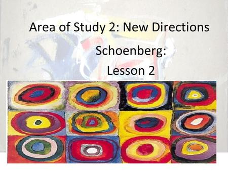 Area of Study 2: New Directions Schoenberg: Lesson 2.