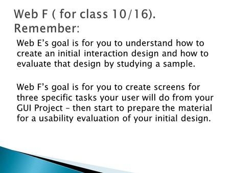 Web E's goal is for you to understand how to create an initial interaction design and how to evaluate that design by studying a sample. Web F's goal is.