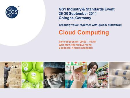 GS1 Industry & Standards Event 26-30 September 2011 Cologne, Germany Creating value together with global standards Cloud Computing Time of Session: 09:00.