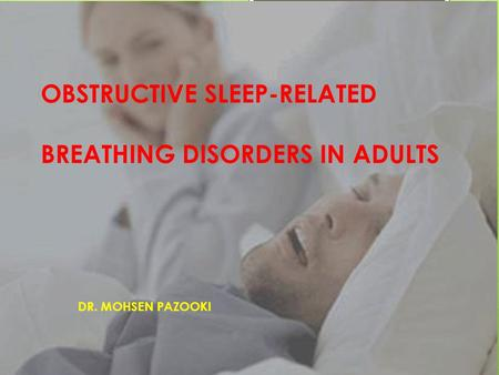 OBSTRUCTIVE SLEEP-RELATED BREATHING DISORDERS IN ADULTS DR. MOHSEN PAZOOKI.