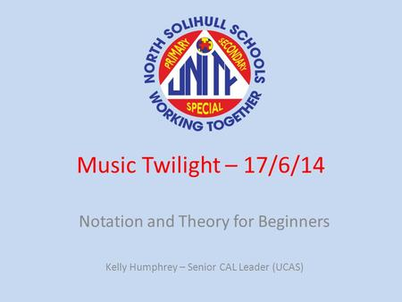 Music Twilight – 17/6/14 Notation and Theory for Beginners Kelly Humphrey – Senior CAL Leader (UCAS)