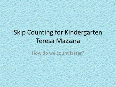 Skip Counting for Kindergarten Teresa Mazzara How do we count faster?