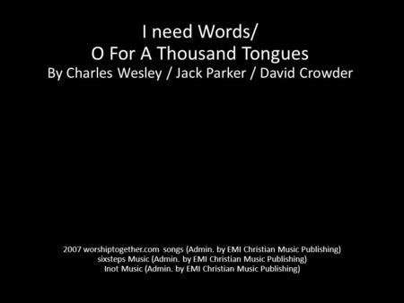 I need Words/ O For A Thousand Tongues By Charles Wesley / Jack Parker / David Crowder 2007 worshiptogether.com songs (Admin. by EMI Christian Music Publishing)