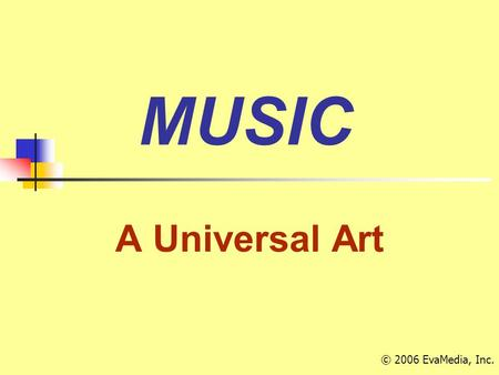 MUSIC A Universal Art © 2006 EvaMedia, Inc.. An interesting fact … Italian Italian is the 'language' of music Many of the terms used to describe elements.