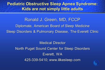 Pediatric Obstructive Sleep Apnea Syndrome: Kids are not simply little adults Ronald J. Green, MD, FCCP Diplomate, American Board of Sleep Medicine Sleep.