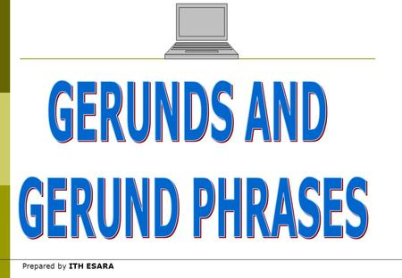 Prepared by ITH ESARA Gerunds  A gerund is a form of verb + ing that takes the functions of a noun in a sentence. Examples of gerunds in a sentence.