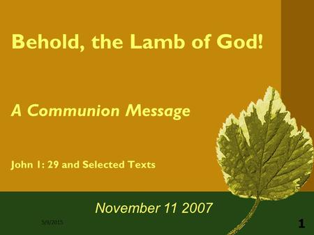 5/9/2015 1 Behold, the Lamb of God! A Communion Message John 1: 29 and Selected Texts November 11 2007.