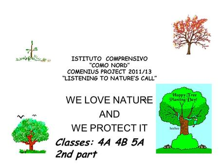"ISTITUTO COMPRENSIVO ""COMO NORD"" COMENIUS PROJECT 2011/13 ""LISTENING TO NATURE'S CALL"" WE LOVE NATURE AND WE PROTECT IT  Classes: 4A 4B 5A 2nd part."