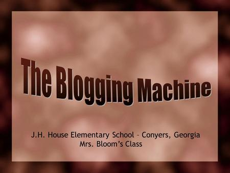 The Blogging Machine J.H. House Elementary School – Conyers, Georgia Mrs. Bloom's Class.