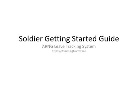 Section 1 REGISTERING Yourself. Soldier Getting Started Guide ARNG Leave Tracking System https://ftsmcs.ngb.army.mil.