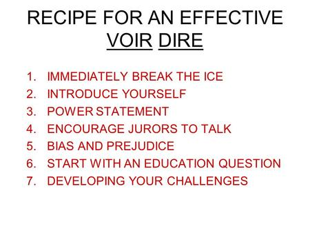 RECIPE FOR AN EFFECTIVE VOIR DIRE 1.IMMEDIATELY BREAK THE ICE 2.INTRODUCE YOURSELF 3.POWER STATEMENT 4.ENCOURAGE JURORS TO TALK 5.BIAS AND PREJUDICE 6.START.