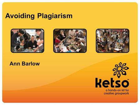 Avoiding Plagiarism Ann Barlow. Ketso is a hands-on kit for creative groupwork.