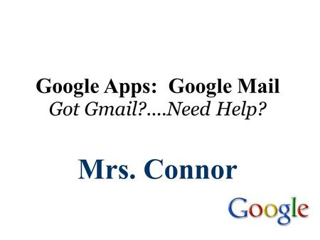 Google Apps: Google Mail Got Gmail?....Need Help? Mrs. Connor.