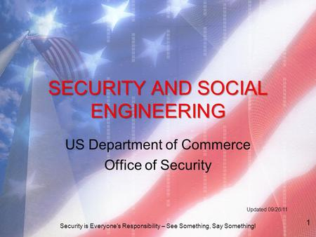 SECURITY AND SOCIAL ENGINEERING US Department of Commerce Office of Security Updated 09/26/11 Security is Everyone's Responsibility – See Something, Say.
