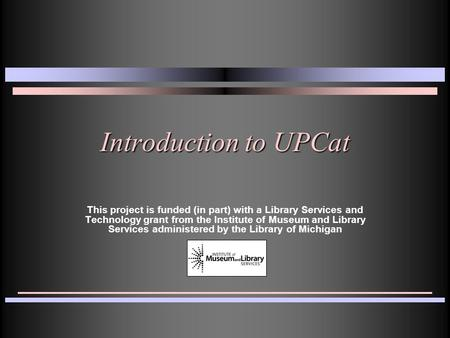 Introduction to UPCat This project is funded (in part) with a Library Services and Technology grant from the Institute of Museum and Library Services administered.