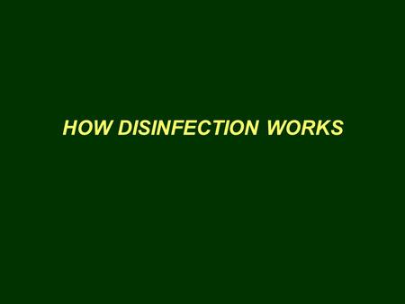 HOW DISINFECTION WORKS. Disinfection kills or inactivates living organisms that cause disease Oxidation destroys the physical structure of the organism.