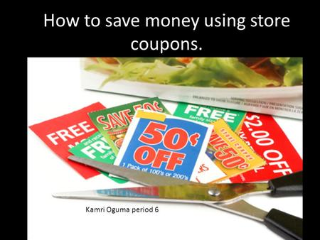 How to save money using store coupons. Kamri Oguma period 6.