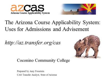 The Arizona Course Applicability System: Uses for Admissions and Advisement  Coconino Community College Prepared by Amy Fountain.