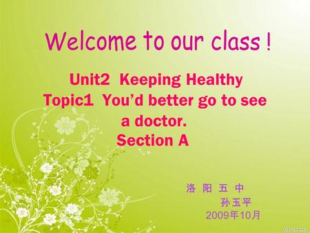 Unit2 Keeping Healthy Topic1 You'd better go to see a doctor. Section A 洛 阳 五 中 孙玉平 2009 年 10 月.