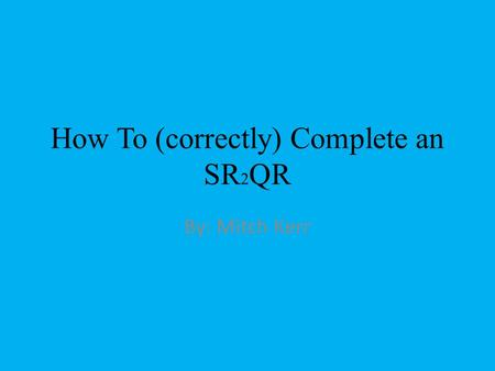 How To (correctly) Complete an SR 2 QR By: Mitch Kerr.