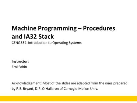 Machine Programming – Procedures and IA32 Stack CENG334: Introduction to Operating Systems Instructor: Erol Sahin Acknowledgement: Most of the slides are.