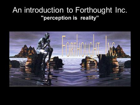 An introduction to Forthought Inc. perception is reality""