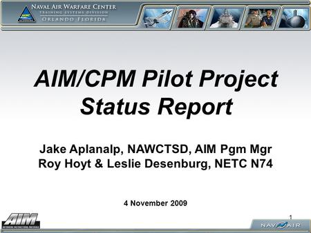 1 AIM/CPM Pilot Project Status Report 4 November 2009 Jake Aplanalp, NAWCTSD, AIM Pgm Mgr Roy Hoyt & Leslie Desenburg, NETC N74.