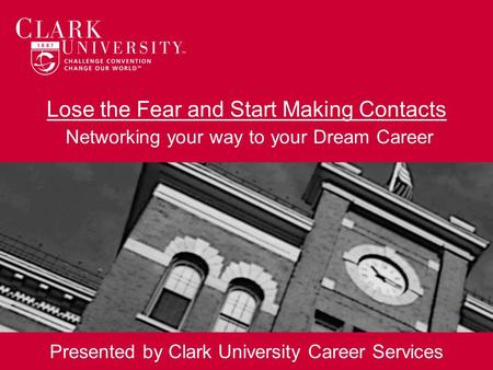 Lose the Fear and Start Making Contacts Networking your way to your Dream Career Presented by Clark University Career Services.