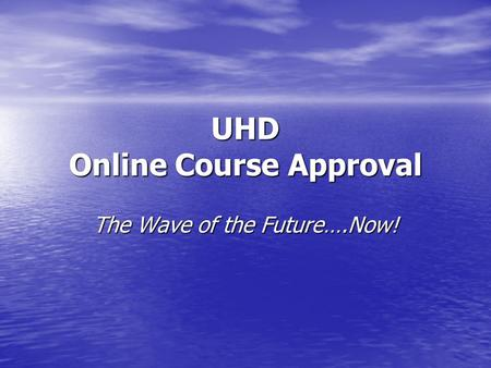 UHD Online Course Approval The Wave of the Future….Now!