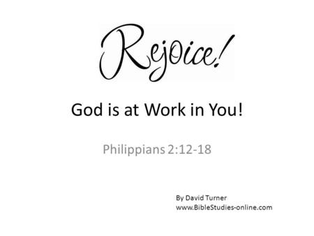 God is at Work in You! Philippians 2:12-18 By David Turner www.BibleStudies-online.com.