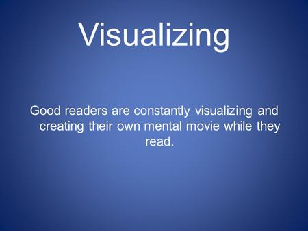 Visualizing Good readers are constantly visualizing and creating their own mental movie while they read.