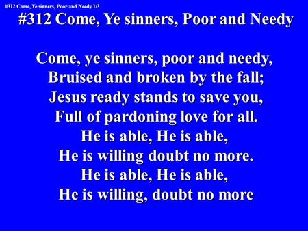 #312 Come, Ye sinners, Poor and Needy Come, ye sinners, poor and needy, Bruised and broken by the fall; Jesus ready stands to save you, Full of pardoning.