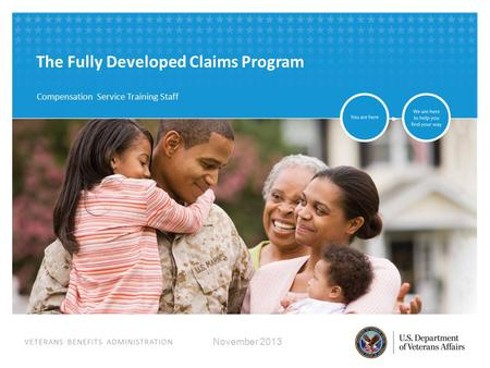 VETERANS BENEFITS ADMINISTRATION The Fully Developed Claims Program Compensation Service Training Staff November 2013.