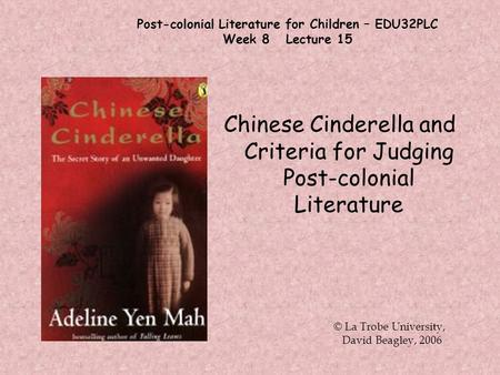 Post-colonial Literature for Children – EDU32PLC Week 8 Lecture 15 Chinese Cinderella and Criteria for Judging Post-colonial Literature © La Trobe University,