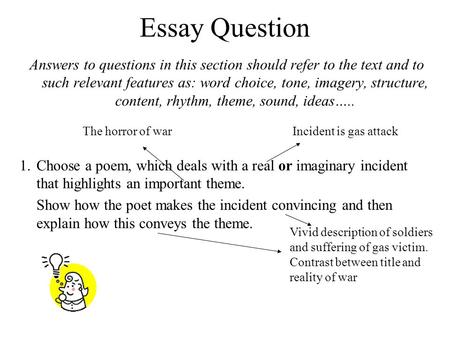 Essay Question Answers to questions in this section should refer to the text and to such relevant features as: word choice, tone, imagery, structure, content,