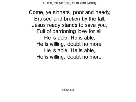 Come, Ye Sinners, Poor and Needy Come, ye sinners, poor and needy, Bruised and broken by the fall; Jesus ready stands to save you, Full of pardoning love.