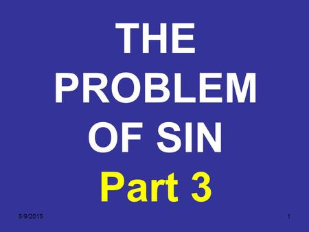 5/9/20151 THE PROBLEM OF SIN Part 3. 5/9/20152 Have you committed sin? Of course you have. The above Scriptures make it plain that each one of us chooses.