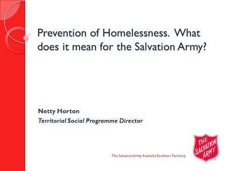 Prevention of Homelessness. What does it mean for the Salvation Army? The Salvation Army Australia Southern Territory Netty Horton Territorial Social Programme.