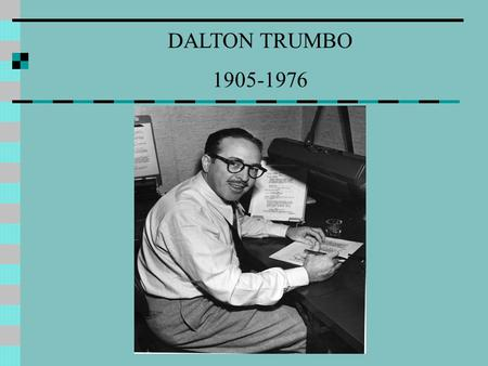 DALTON TRUMBO 1905-1976. EARLY LIFE Montrose, Colorado Later moved to Shale City (refers to his hometown in Johnny Got His Gun While in high school started.