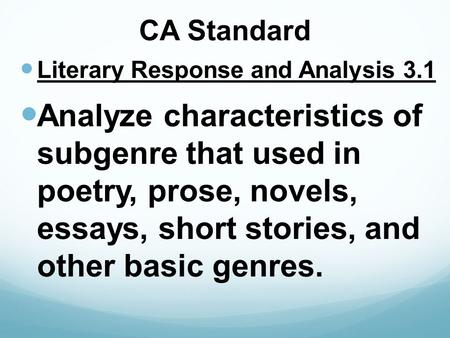 CA Standard Literary Response and Analysis 3.1 Analyze characteristics of subgenre that used in poetry, prose, novels, essays, short stories, and other.