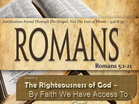 1 Romans 5:1-21 Justification Found Through The Gospel, Not The Law of Moses – 3:21-8:39.