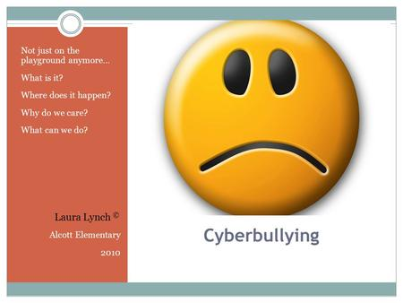 Cyberbullying Not just on the playground anymore… What is it? Where does it happen? Why do we care? What can we do? Alcott Elementary 2010 Laura Lynch.