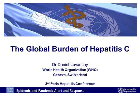 The Global Burden of Hepatitis C Dr Daniel Lavanchy World Health Organization (WHO) Geneva, Switzerland 3 rd Paris Hepatitis Conference.