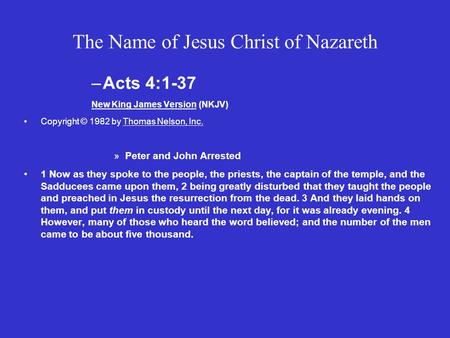 The Name of Jesus Christ of Nazareth –Acts 4:1-37 New King James Version (NKJV) Copyright © 1982 by Thomas Nelson, Inc. »Peter and John Arrested 1 Now.