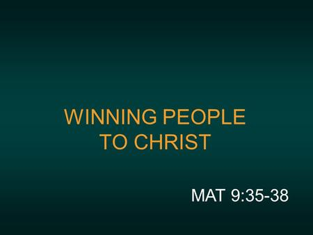 WINNING PEOPLE TO CHRIST MAT 9:35-38. MISSION STATEMENT With the help of the Holy Spirit we will disciple leaders who will WIN people to Christ and WELCOME.